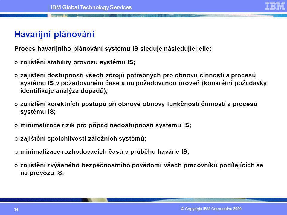IBM Global Technology Services © Copyright IBM Corporation 2009 14 Havarijní plánování Proces havarijního plánování systému IS sleduje následující cíl