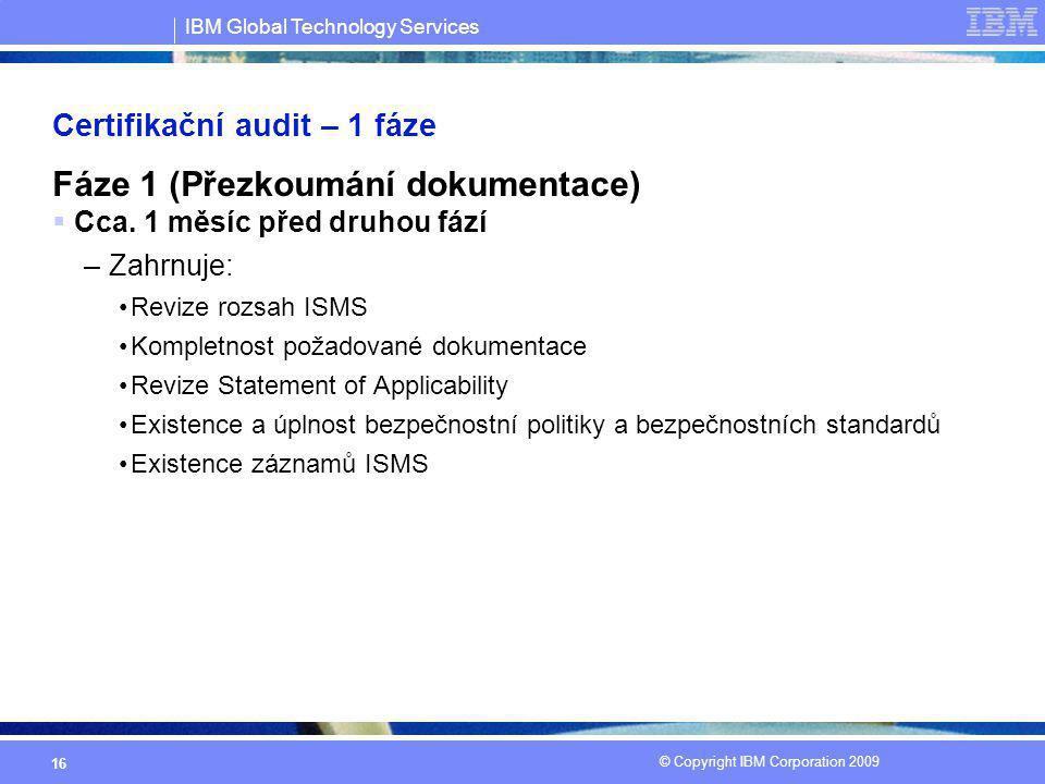 IBM Global Technology Services © Copyright IBM Corporation 2009 16 Certifikační audit – 1 fáze Fáze 1 (Přezkoumání dokumentace)  Cca. 1 měsíc před dr