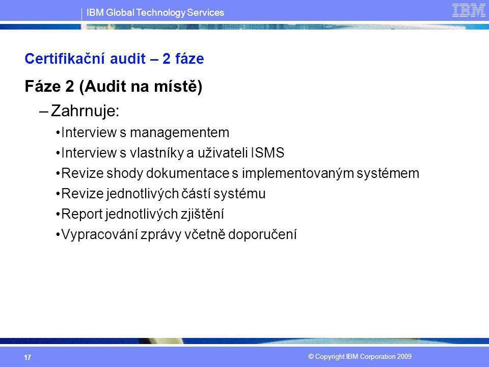 IBM Global Technology Services © Copyright IBM Corporation 2009 17 Certifikační audit – 2 fáze Fáze 2 (Audit na místě) –Zahrnuje: Interview s manageme