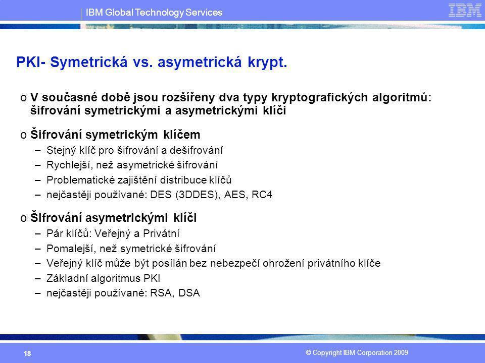 IBM Global Technology Services © Copyright IBM Corporation 2009 18 PKI- Symetrická vs. asymetrická krypt. oV současné době jsou rozšířeny dva typy kry