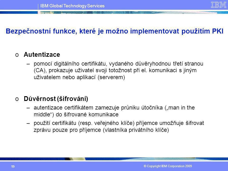 IBM Global Technology Services © Copyright IBM Corporation 2009 19 Bezpečnostní funkce, které je možno implementovat použitím PKI oAutentizace –pomocí
