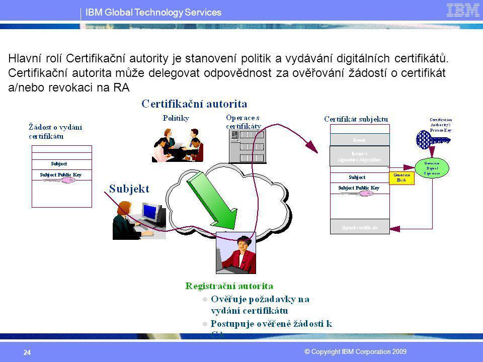 IBM Global Technology Services © Copyright IBM Corporation 2009 24 Hlavní rolí Certifikační autority je stanovení politik a vydávání digitálních certi