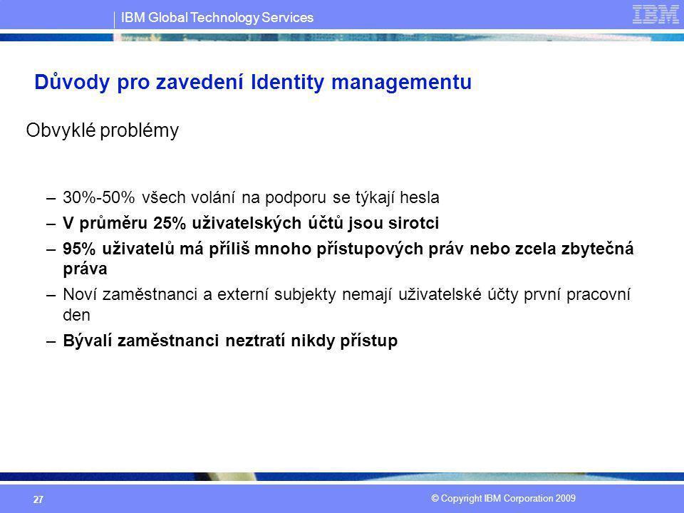 IBM Global Technology Services © Copyright IBM Corporation 2009 27 Důvody pro zavedení Identity managementu Obvyklé problémy –30%-50% všech volání na