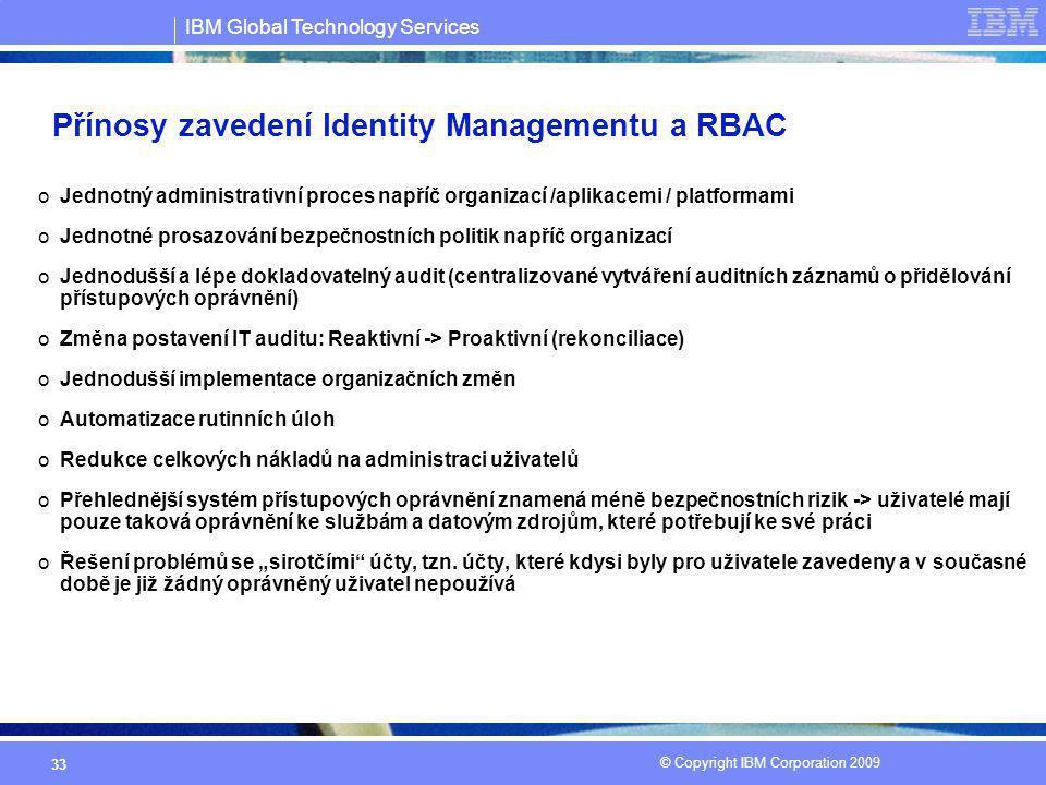 IBM Global Technology Services © Copyright IBM Corporation 2009 33 Přínosy zavedení Identity Managementu a RBAC oJednotný administrativní proces napří