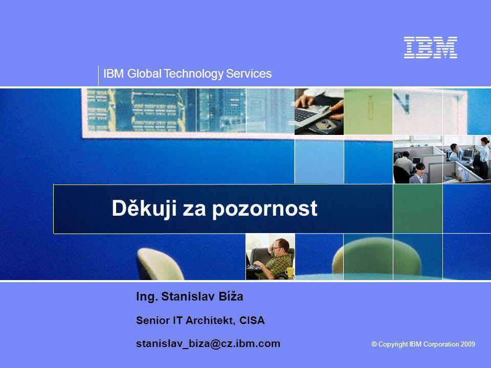 IBM Global Technology Services © Copyright IBM Corporation 2009 Děkuji za pozornost Ing. Stanislav Bíža Senior IT Architekt, CISA stanislav_biza@cz.ib