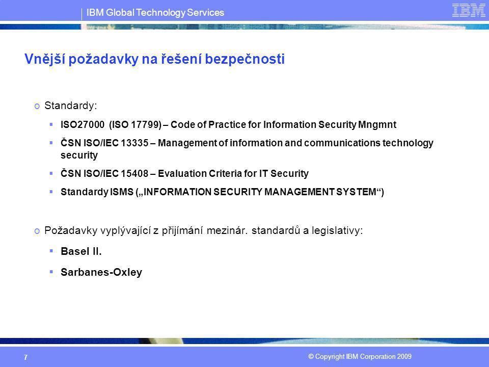 IBM Global Technology Services © Copyright IBM Corporation 2009 7 Vnější požadavky na řešení bezpečnosti oStandardy:  ISO27000 (ISO 17799) – Code of
