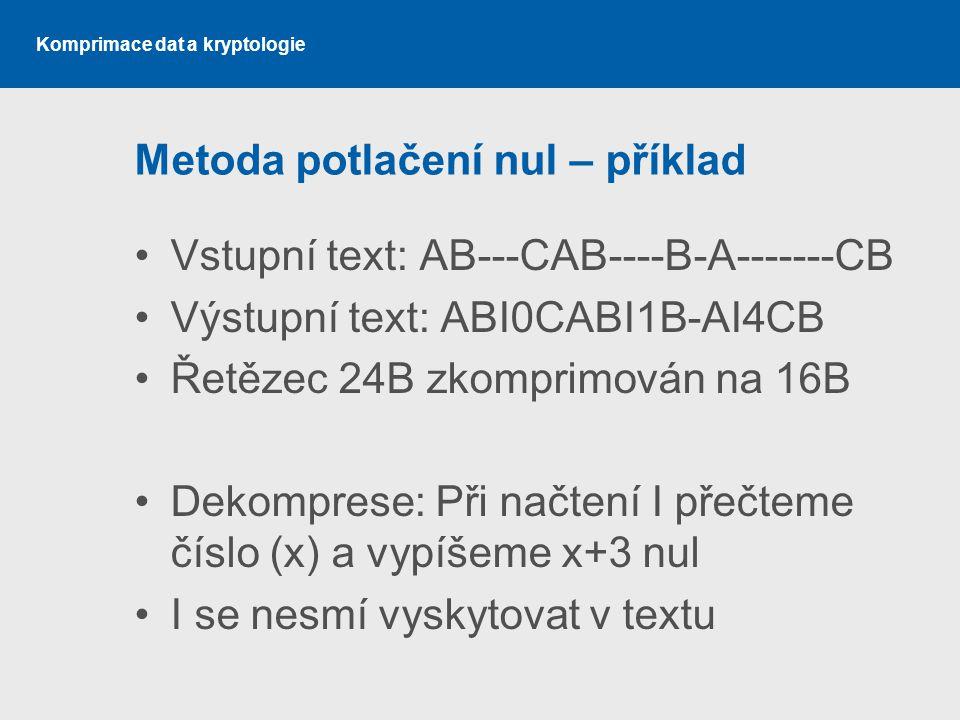 Komprimace dat a kryptologie Metoda potlačení nul – příklad Vstupní text: AB---CAB----B-A-------CB Výstupní text: ABI0CABI1B-AI4CB Řetězec 24B zkompri