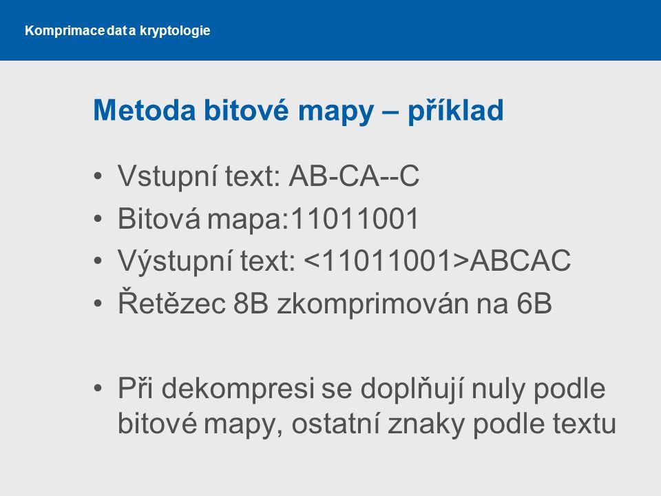 Komprimace dat a kryptologie Metoda bitové mapy – příklad Vstupní text: AB-CA--C Bitová mapa:11011001 Výstupní text: ABCAC Řetězec 8B zkomprimován na