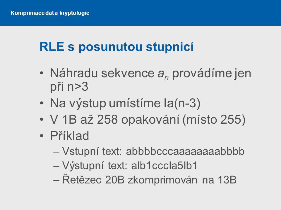 Komprimace dat a kryptologie RLE s posunutou stupnicí Náhradu sekvence a n provádíme jen při n>3 Na výstup umístíme Ia(n-3) V 1B až 258 opakování (mís