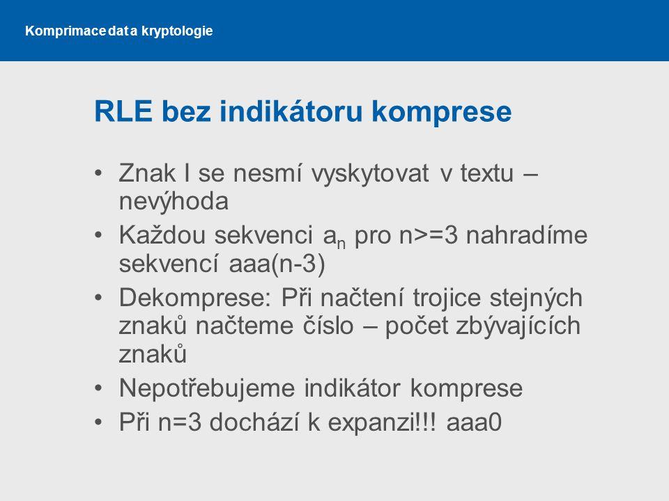 Komprimace dat a kryptologie RLE bez indikátoru komprese Znak I se nesmí vyskytovat v textu – nevýhoda Každou sekvenci a n pro n>=3 nahradíme sekvencí