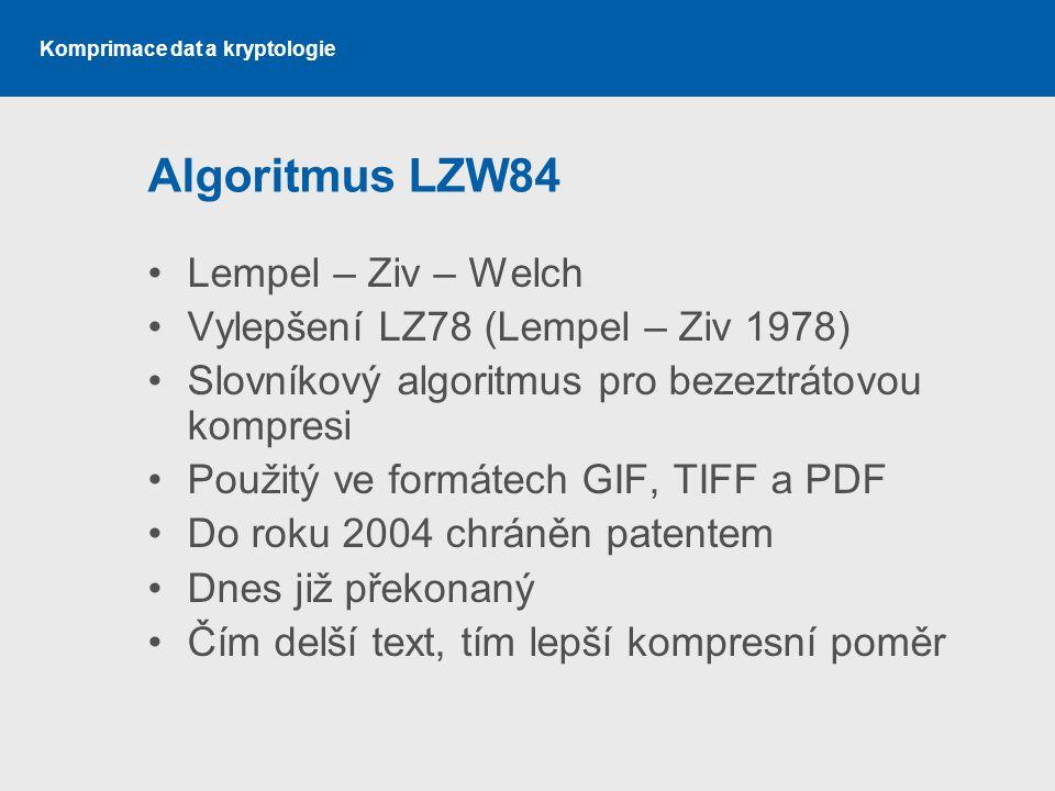 Komprimace dat a kryptologie Algoritmus LZW84 Lempel – Ziv – Welch Vylepšení LZ78 (Lempel – Ziv 1978) Slovníkový algoritmus pro bezeztrátovou kompresi