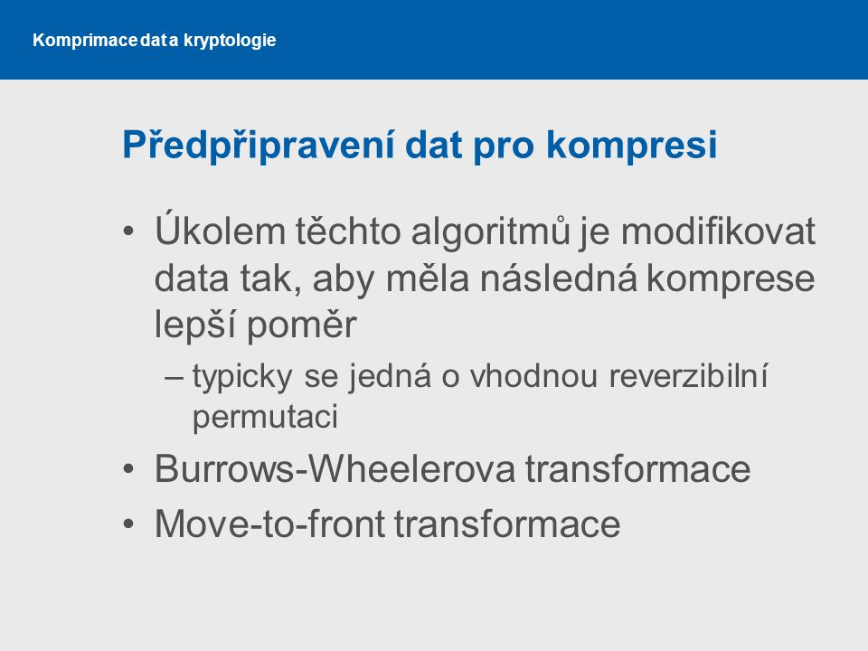 Komprimace dat a kryptologie Předpřipravení dat pro kompresi Úkolem těchto algoritmů je modifikovat data tak, aby měla následná komprese lepší poměr –