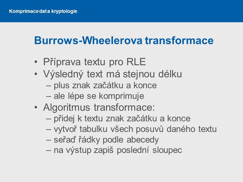 Komprimace dat a kryptologie Burrows-Wheelerova transformace Příprava textu pro RLE Výsledný text má stejnou délku –plus znak začátku a konce –ale lép