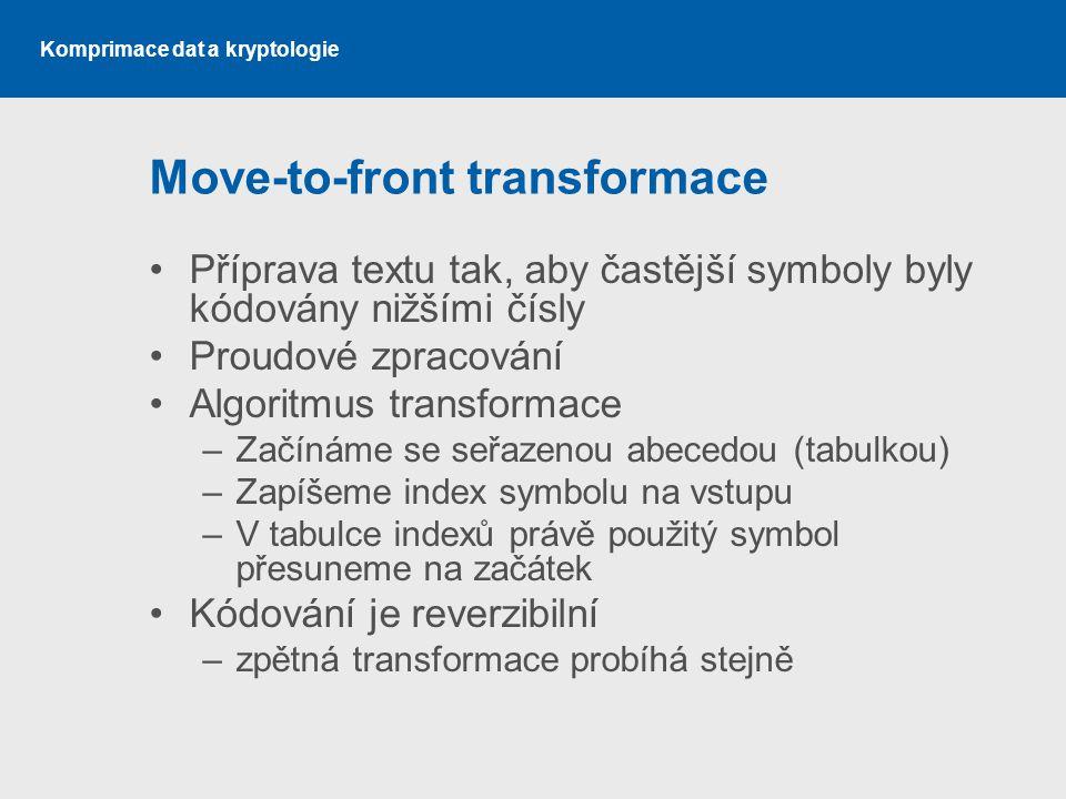 Komprimace dat a kryptologie Move-to-front transformace Příprava textu tak, aby častější symboly byly kódovány nižšími čísly Proudové zpracování Algor