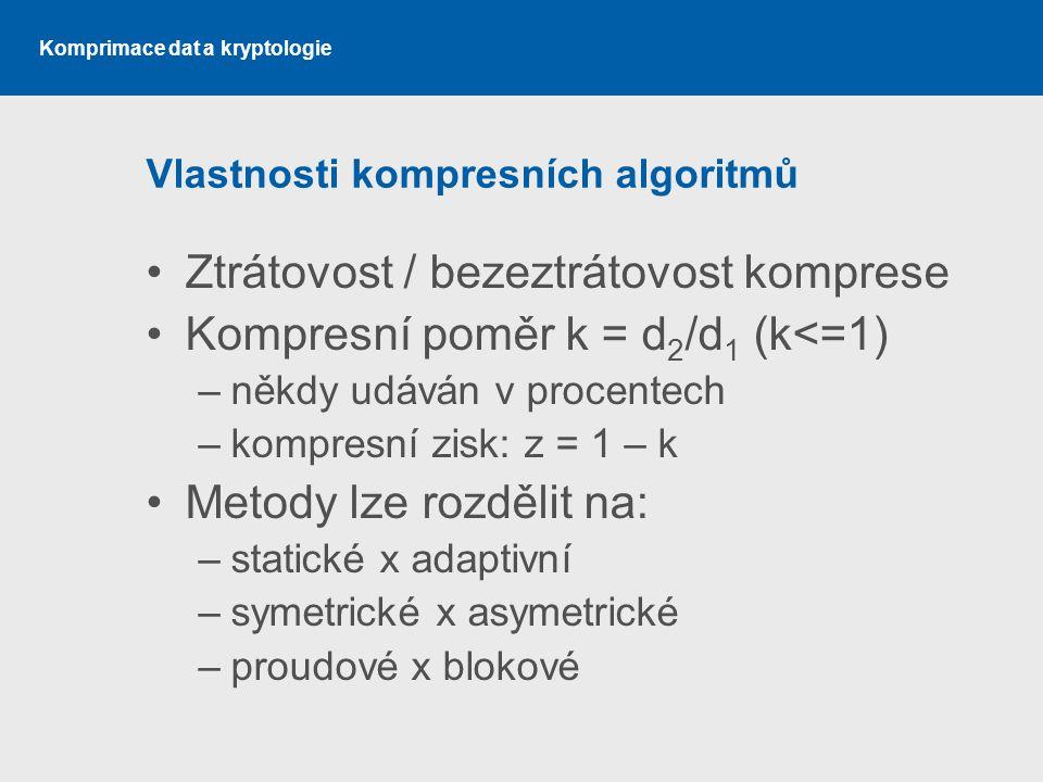 Komprimace dat a kryptologie Vlastnosti kompresních algoritmů Ztrátovost / bezeztrátovost komprese Kompresní poměr k = d 2 /d 1 (k<=1) –někdy udáván v