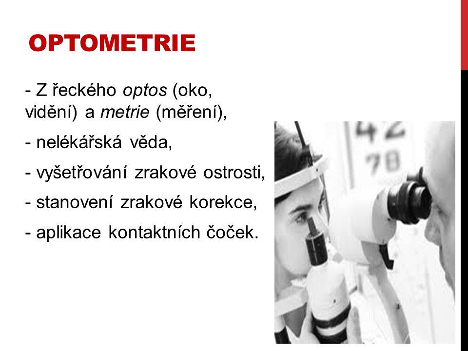 OPTOMETRIE - Z řeckého optos (oko, vidění) a metrie (měření), - nelékářská věda, - vyšetřování zrakové ostrosti, - stanovení zrakové korekce, - aplika