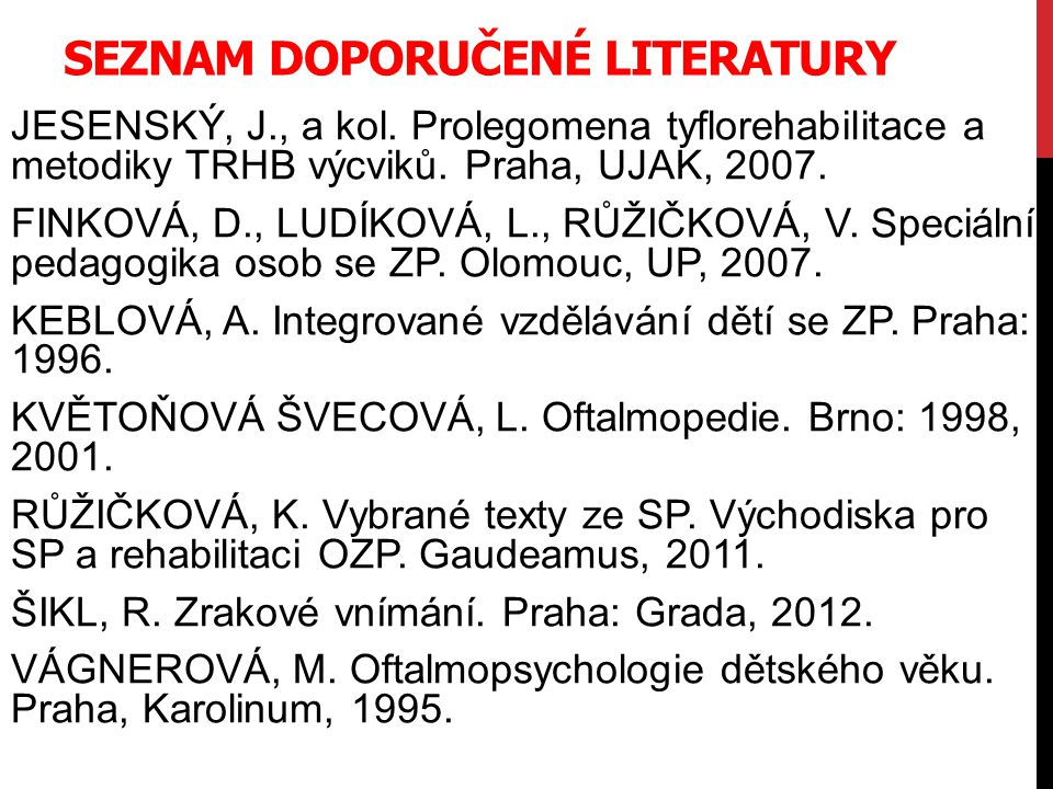 SEZNAM DOPORUČENÉ LITERATURY JESENSKÝ, J., a kol. Prolegomena tyflorehabilitace a metodiky TRHB výcviků. Praha, UJAK, 2007. FINKOVÁ, D., LUDÍKOVÁ, L.,