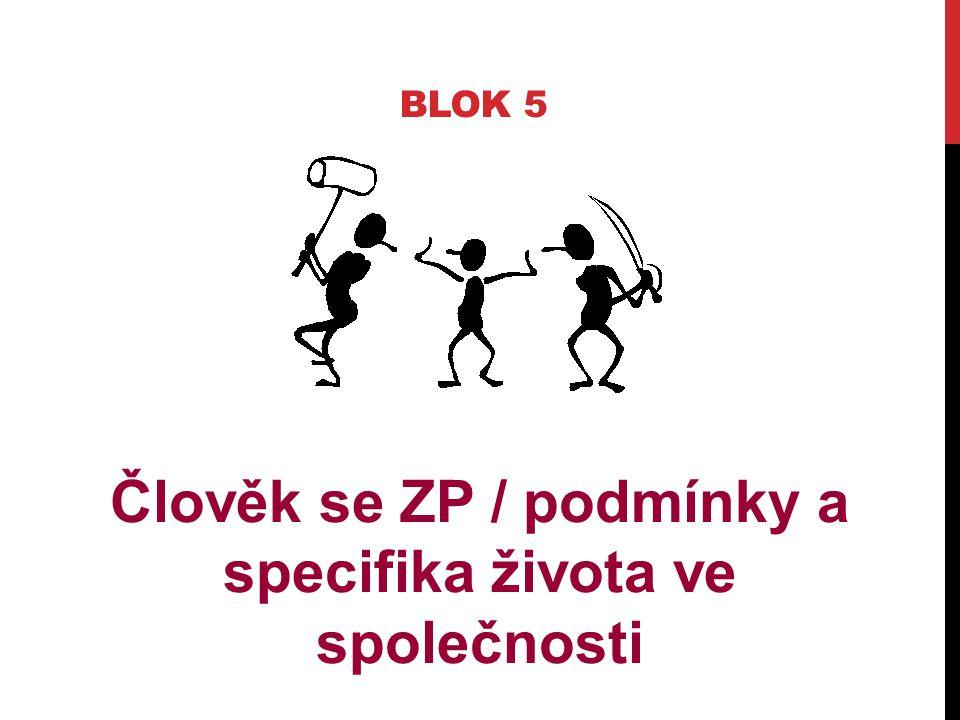BLOK 5 Člověk se ZP / podmínky a specifika života ve společnosti
