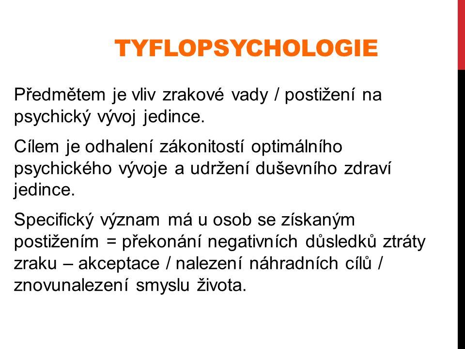 TYFLOPSYCHOLOGIE Předmětem je vliv zrakové vady / postižení na psychický vývoj jedince. Cílem je odhalení zákonitostí optimálního psychického vývoje a