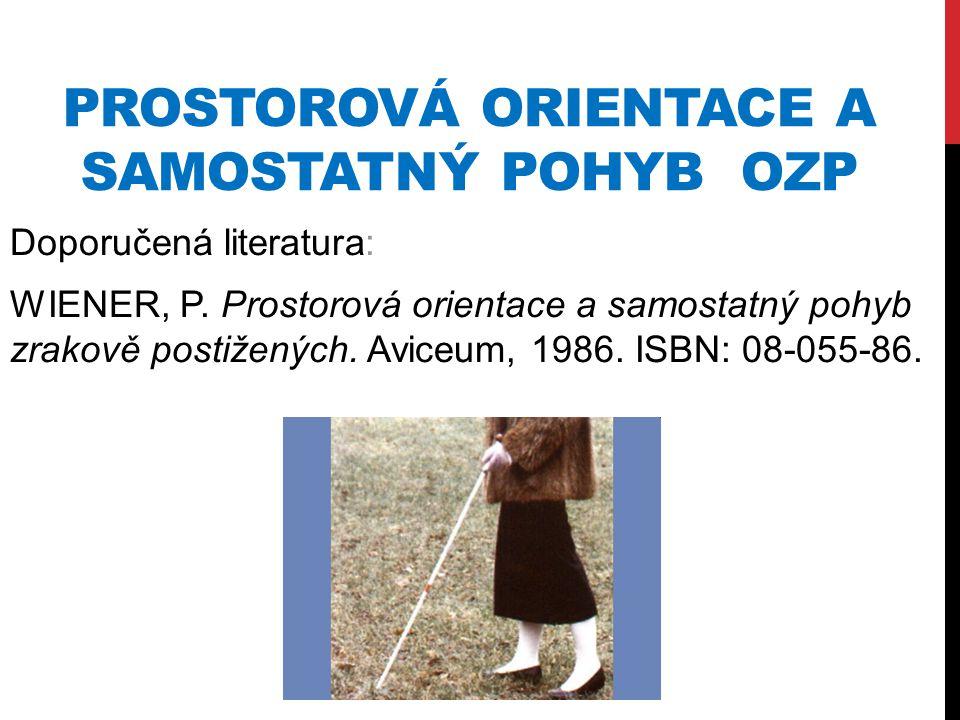 PROSTOROVÁ ORIENTACE A SAMOSTATNÝ POHYB OZP Doporučená literatura: WIENER, P. Prostorová orientace a samostatný pohyb zrakově postižených. Aviceum, 19