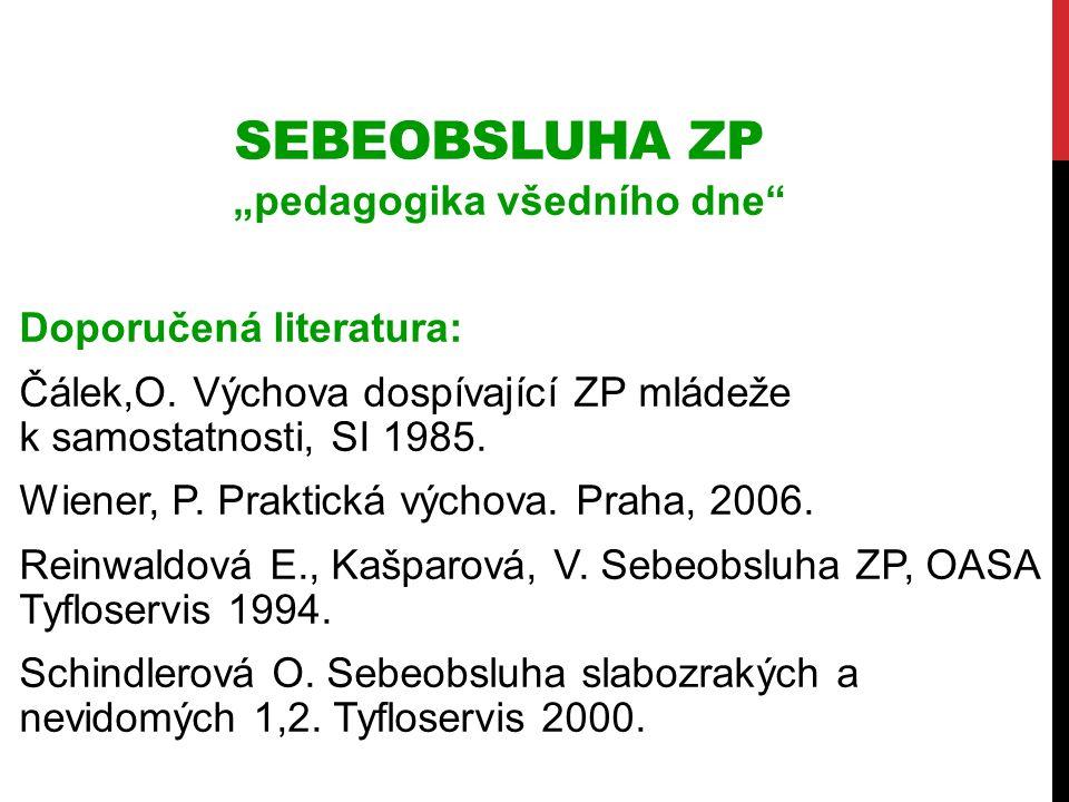 """SEBEOBSLUHA ZP """"pedagogika všedního dne"""" Doporučená literatura: Čálek,O. Výchova dospívající ZP mládeže k samostatnosti, SI 1985. Wiener, P. Praktická"""