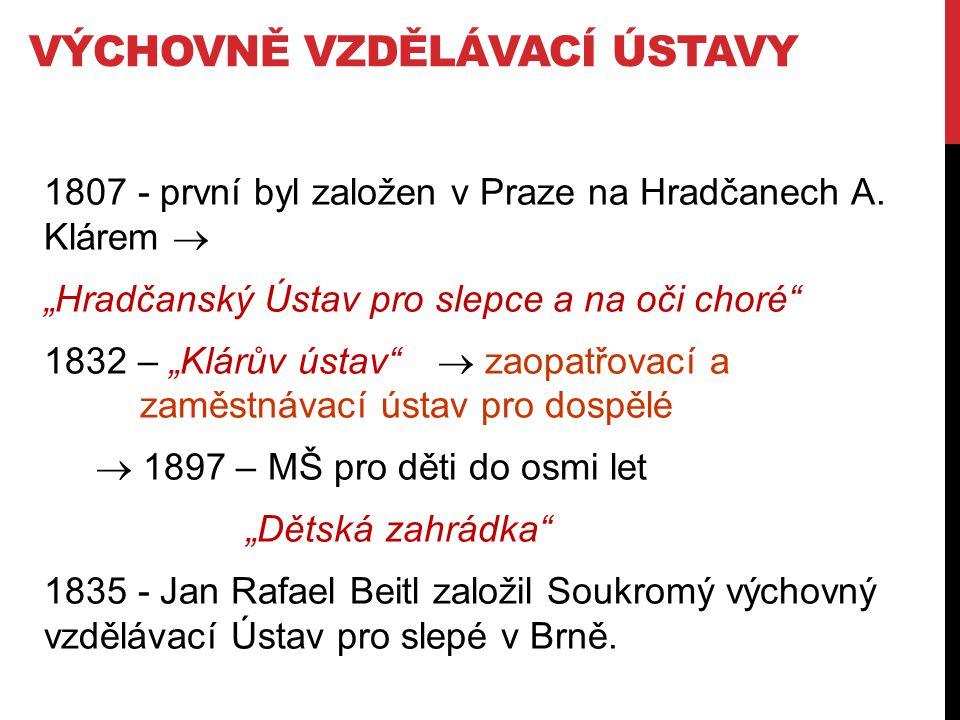 """VÝCHOVNĚ VZDĚLÁVACÍ ÚSTAVY 1807 - první byl založen v Praze na Hradčanech A. Klárem  """"Hradčanský Ústav pro slepce a na oči choré"""" 1832 – """"Klárův ústa"""