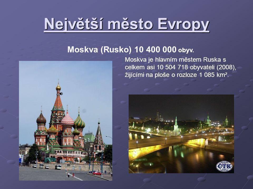 Největší město Evropy Moskva (Rusko) 10 400 000 obyv. Moskva je hlavním městem Ruska s celkem asi 10 504 718 obyvateli (2008), žijícími na ploše o roz