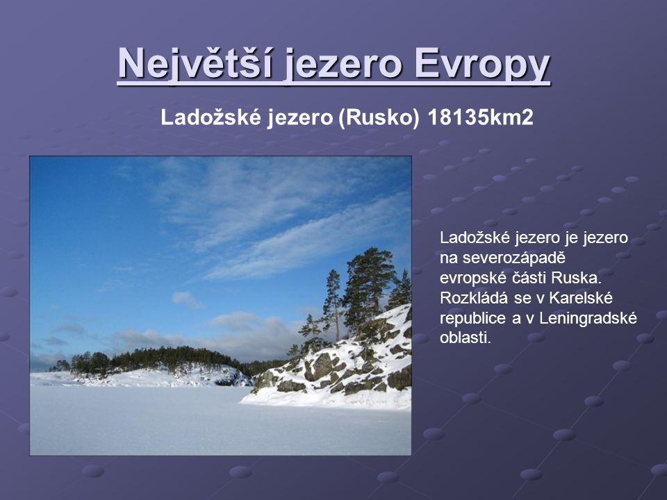 Největší jezero Evropy Ladožské jezero (Rusko) 18135km2 Ladožské jezero je jezero na severozápadě evropské části Ruska. Rozkládá se v Karelské republi