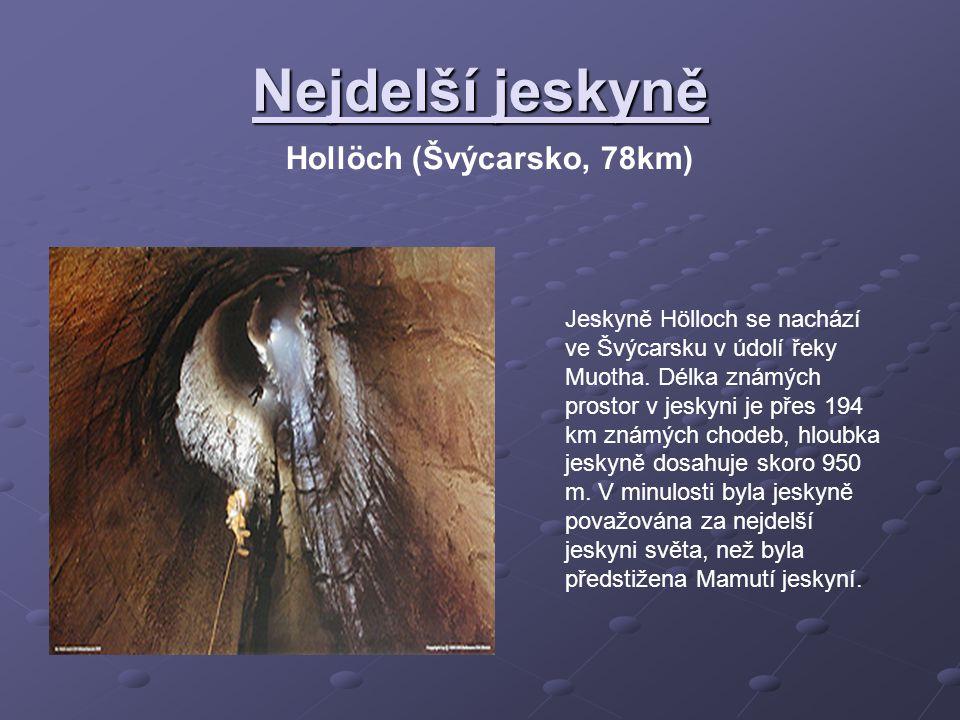 Nejdelší jeskyně Hollöch (Švýcarsko, 78km) Jeskyně Hölloch se nachází ve Švýcarsku v údolí řeky Muotha. Délka známých prostor v jeskyni je přes 194 km