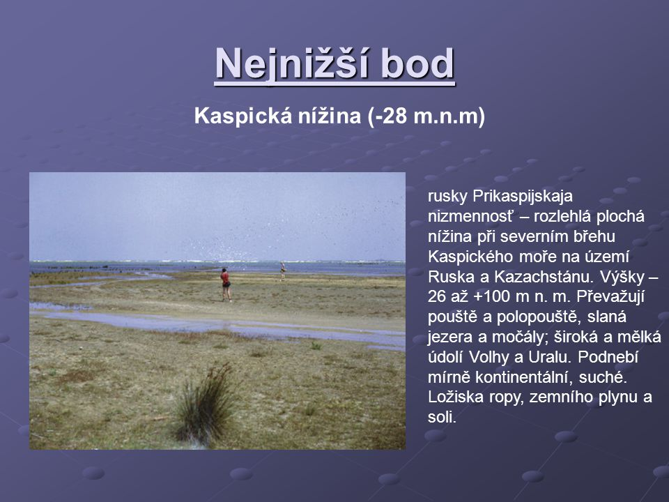 Nejnižší bod Kaspická nížina (-28 m.n.m) rusky Prikaspijskaja nizmennosť – rozlehlá plochá nížina při severním břehu Kaspického moře na území Ruska a