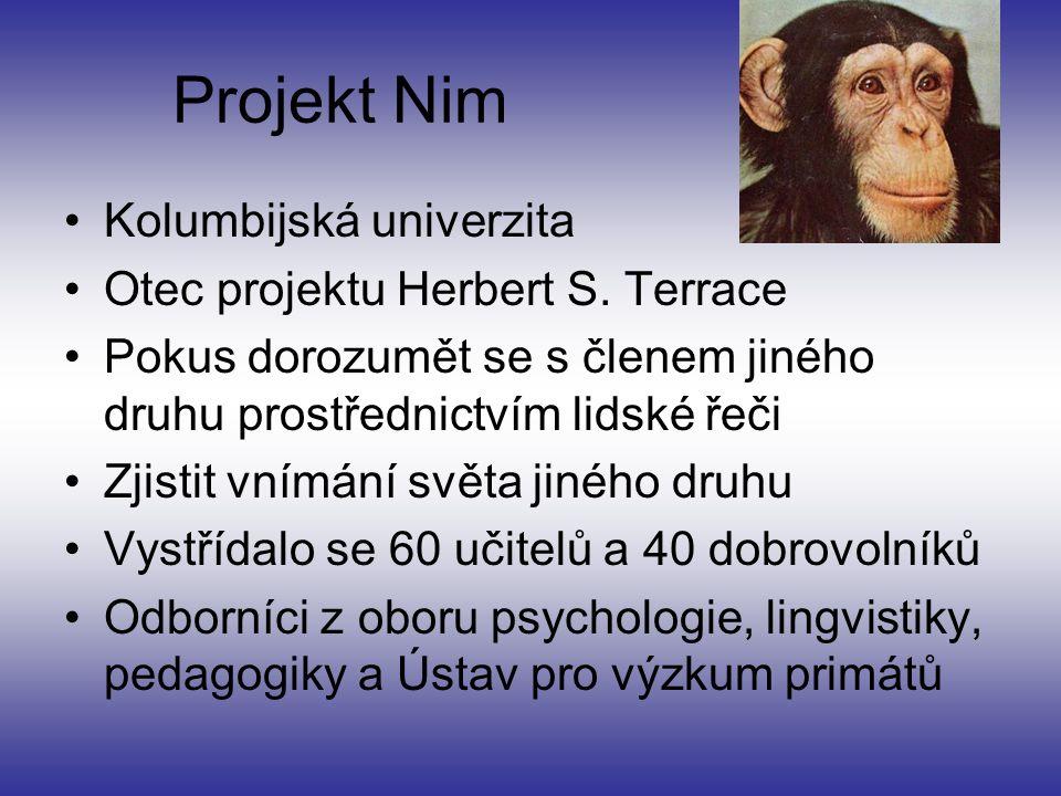 Základy projektu Nim Cíl naučit šimpanze americké znakové řeči Nutnost vychovat Nima jako lidské dítě –Jazyk vedlejší produkt společenských vztahů Nimova rodina mnohem větší než normální Komunikace jen ve znakové řeči Přímý vliv několika faktorů –Zúčastnění lidé, prostředí, Nimova povaha Důkladná příprava projektu