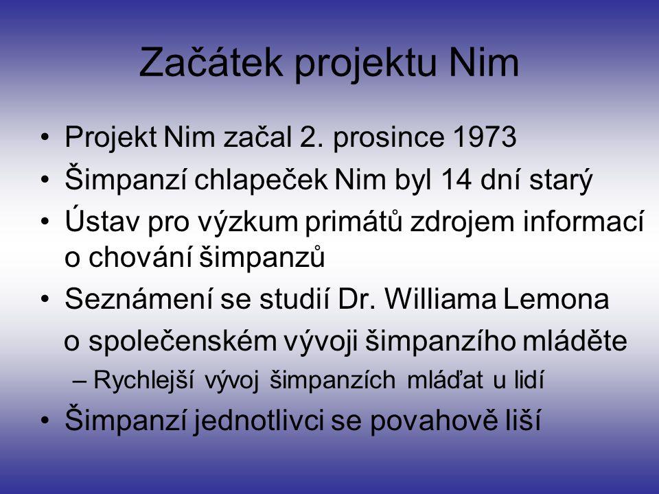Začátek projektu Nim Projekt Nim začal 2. prosince 1973 Šimpanzí chlapeček Nim byl 14 dní starý Ústav pro výzkum primátů zdrojem informací o chování š