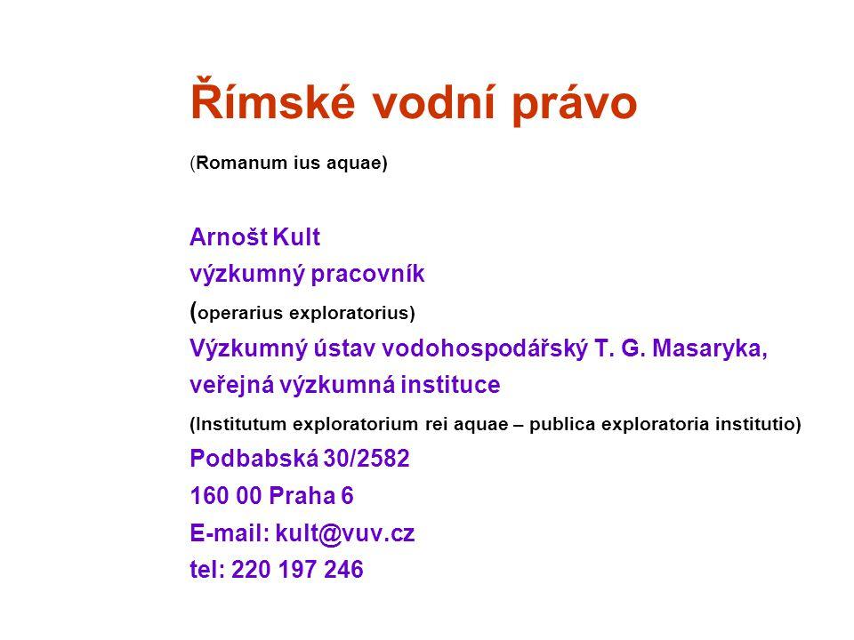 Římské vodní právo (Romanum ius aquae) Arnošt Kult výzkumný pracovník ( operarius exploratorius) Výzkumný ústav vodohospodářský T. G. Masaryka, veřejn