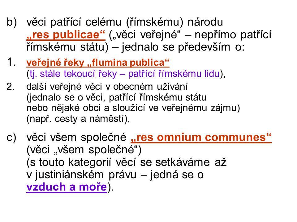"""b)věci patřící celému (římskému) národu """"res publicae"""" (""""věci veřejné"""" – nepřímo patřící římskému státu) – jednalo se především o: 1. veřejné řeky """"fl"""