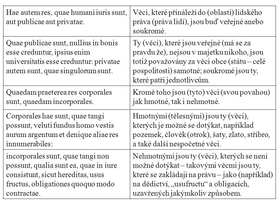 Hae autem res, quae humani iuris sunt, aut publicae aut privatae. Věci, které přináleží do (oblasti) lidského práva (práva lidí), jsou buď veřejné ane
