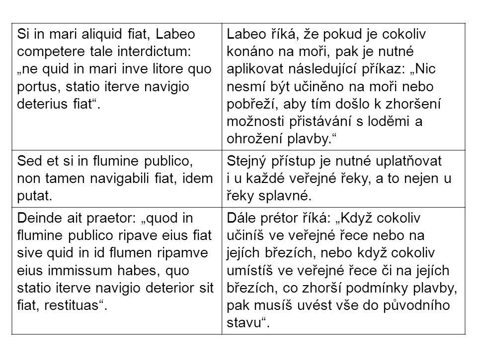 """Si in mari aliquid fiat, Labeo competere tale interdictum: """"ne quid in mari inve litore quo portus, statio iterve navigio deterius fiat"""". Labeo říká,"""