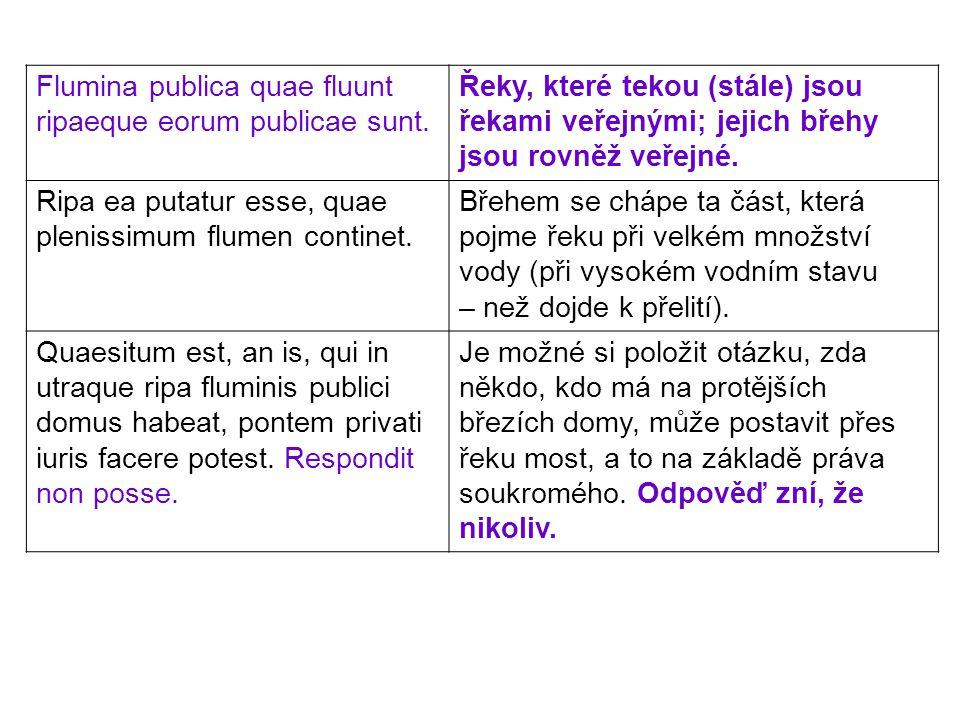 Flumina publica quae fluunt ripaeque eorum publicae sunt. Řeky, které tekou (stále) jsou řekami veřejnými; jejich břehy jsou rovněž veřejné. Ripa ea p