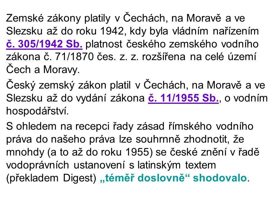 Zemské zákony platily v Čechách, na Moravě a ve Slezsku až do roku 1942, kdy byla vládním nařízením č. 305/1942 Sb. platnost českého zemského vodního