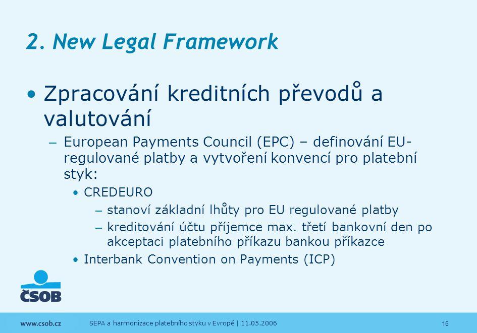 16 SEPA a harmonizace platebního styku v Evropě | 11.05.2006 2. New Legal Framework Zpracování kreditních převodů a valutování – European Payments Cou