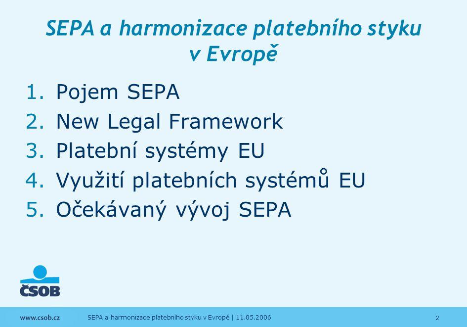 3 SEPA a harmonizace platebního styku v Evropě   11.05.2006 SEPA a harmonizace platebního styku v Evropě 1.Pojem SEPA 2.New Legal Framework 3.Platební systémy EU 4.Využití platebních systémů EU 5.Očekávaný vývoj SEPA