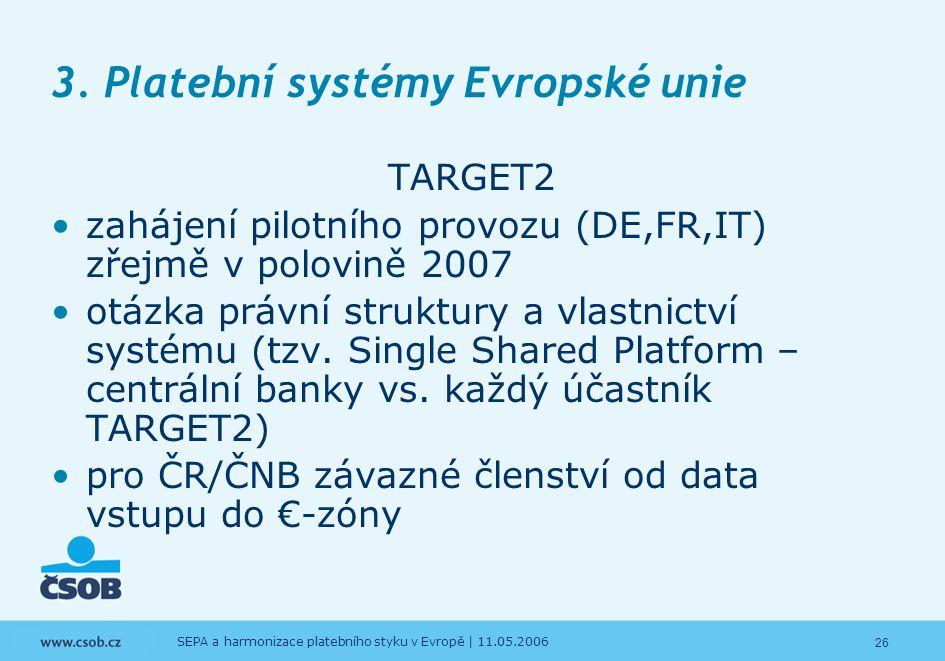 26 SEPA a harmonizace platebního styku v Evropě | 11.05.2006 3. Platební systémy Evropské unie TARGET2 zahájení pilotního provozu (DE,FR,IT) zřejmě v