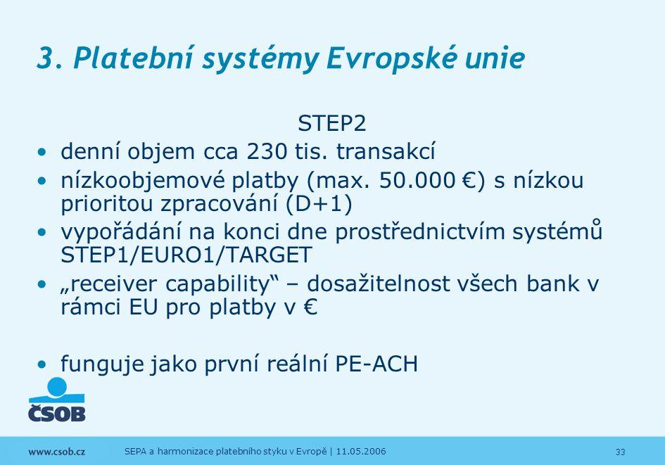 33 SEPA a harmonizace platebního styku v Evropě | 11.05.2006 3. Platební systémy Evropské unie STEP2 denní objem cca 230 tis. transakcí nízkoobjemové