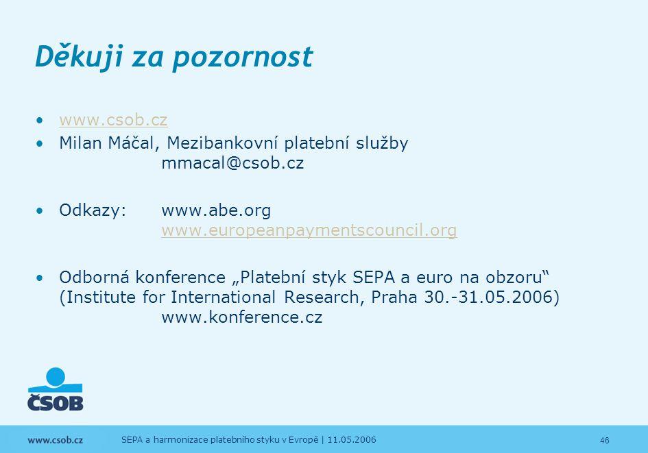 46 SEPA a harmonizace platebního styku v Evropě | 11.05.2006 Děkuji za pozornost www.csob.cz Milan Máčal, Mezibankovní platební služby mmacal@csob.cz