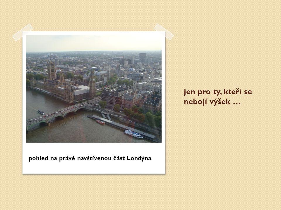 jen pro ty, kteří se nebojí výšek … pohled na právě navštívenou část Londýna