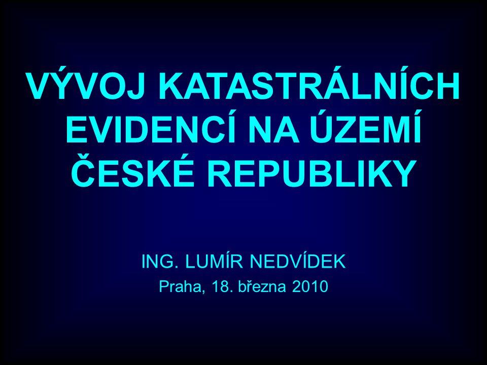 VÝVOJ KATASTRÁLNÍCH EVIDENCÍ NA ÚZEMÍ ČESKÉ REPUBLIKY ING. LUMÍR NEDVÍDEK Praha, 18. března 2010