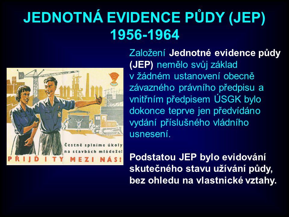 JEDNOTNÁ EVIDENCE PŮDY (JEP) 1956-1964 Založení Jednotné evidence půdy (JEP) nemělo svůj základ v žádném ustanovení obecně závazného právního předpisu a vnitřním předpisem ÚSGK bylo dokonce teprve jen předvídáno vydání příslušného vládního usnesení.