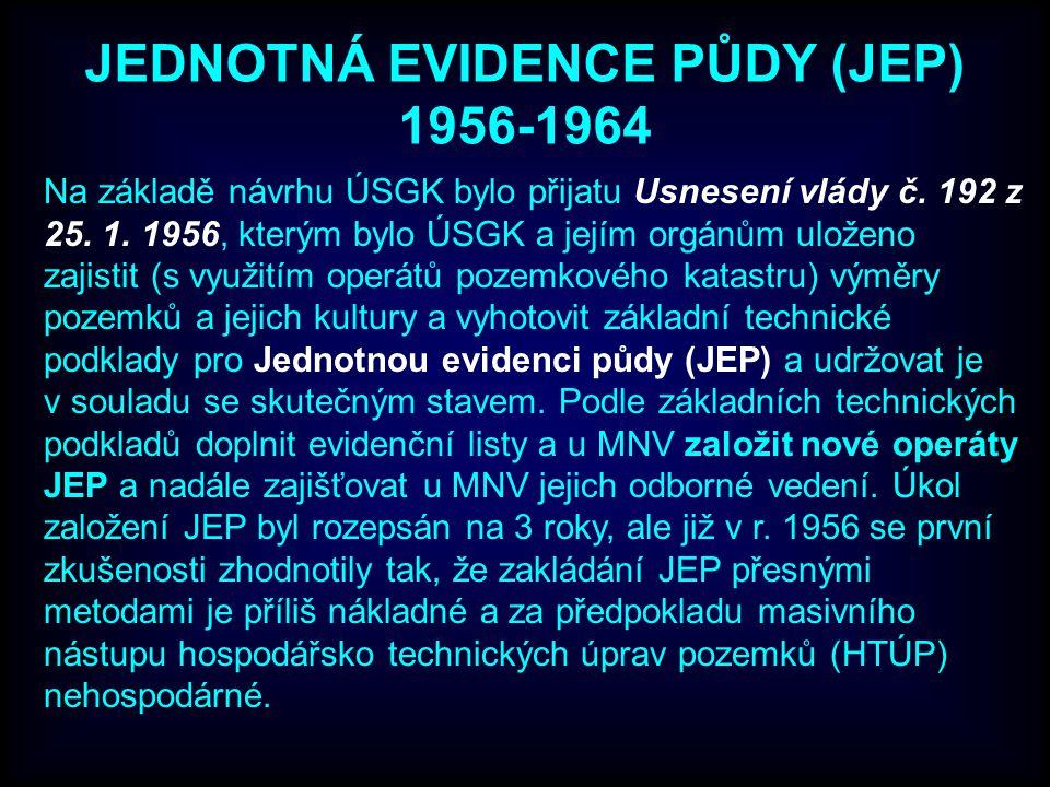 JEDNOTNÁ EVIDENCE PŮDY (JEP) 1956-1964 Na základě návrhu ÚSGK bylo přijatu Usnesení vlády č. 192 z 25. 1. 1956, kterým bylo ÚSGK a jejím orgánům ulože