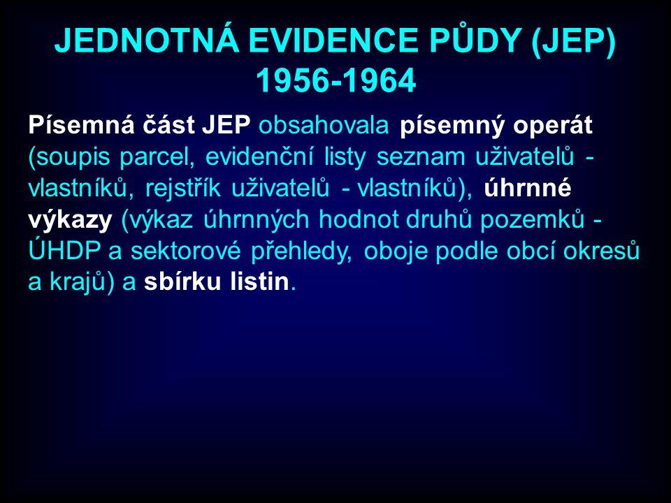 JEDNOTNÁ EVIDENCE PŮDY (JEP) 1956-1964 Písemná část JEP obsahovala písemný operát (soupis parcel, evidenční listy seznam uživatelů - vlastníků, rejstřík uživatelů - vlastníků), úhrnné výkazy (výkaz úhrnných hodnot druhů pozemků - ÚHDP a sektorové přehledy, oboje podle obcí okresů a krajů) a sbírku listin.