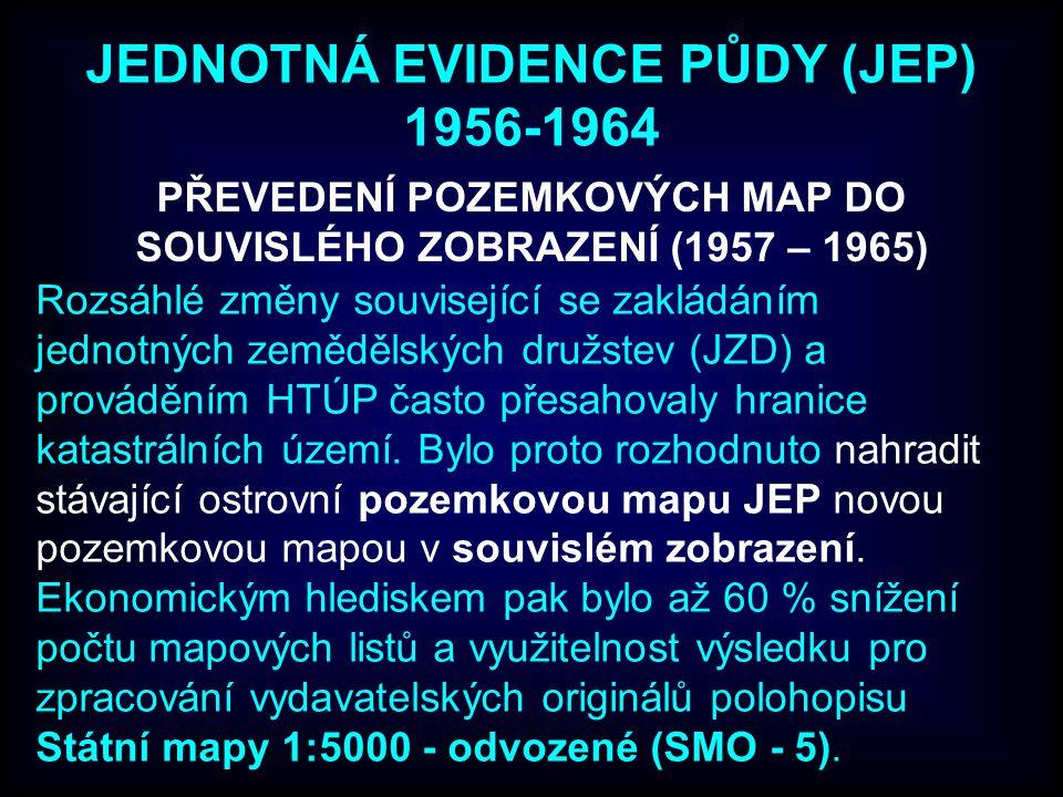 JEDNOTNÁ EVIDENCE PŮDY (JEP) 1956-1964 PŘEVEDENÍ POZEMKOVÝCH MAP DO SOUVISLÉHO ZOBRAZENÍ (1957 – 1965) Rozsáhlé změny související se zakládáním jednot