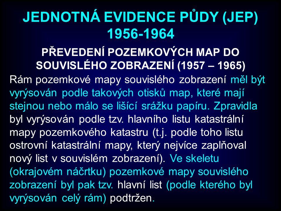 JEDNOTNÁ EVIDENCE PŮDY (JEP) 1956-1964 PŘEVEDENÍ POZEMKOVÝCH MAP DO SOUVISLÉHO ZOBRAZENÍ (1957 – 1965) Rám pozemkové mapy souvislého zobrazení měl být vyrýsován podle takových otisků map, které mají stejnou nebo málo se lišící srážku papíru.